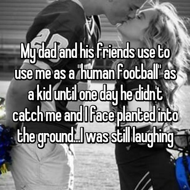 "My dad and his friends use to use me as a ""human football"" as a kid until one day he didn't catch me and I face planted into the ground...I was still laughing😂"