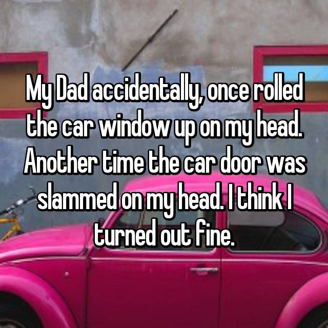 My Dad accidentally, once rolled the car window up on my head. Another time the car door was slammed on my head. I think I turned out fine.