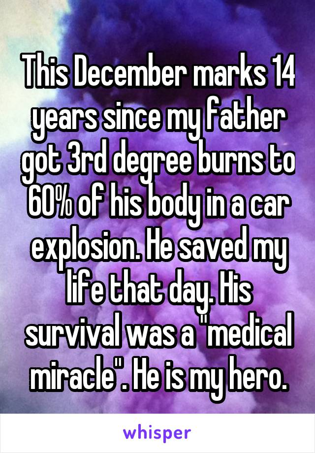 """This December marks 14 years since my father got 3rd degree burns to 60% of his body in a car explosion. He saved my life that day. His survival was a """"medical miracle"""". He is my hero."""