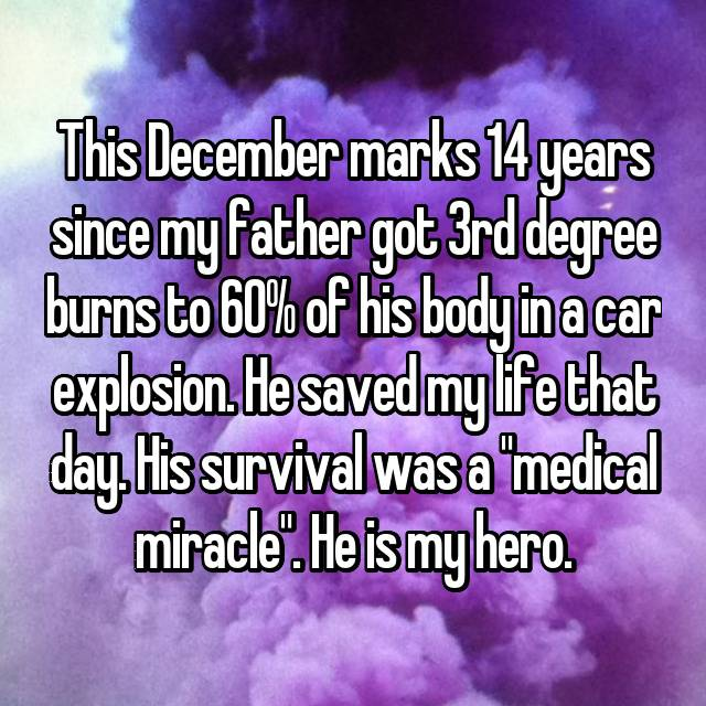 "This December marks 14 years since my father got 3rd degree burns to 60% of his body in a car explosion. He saved my life that day. His survival was a ""medical miracle"". He is my hero."
