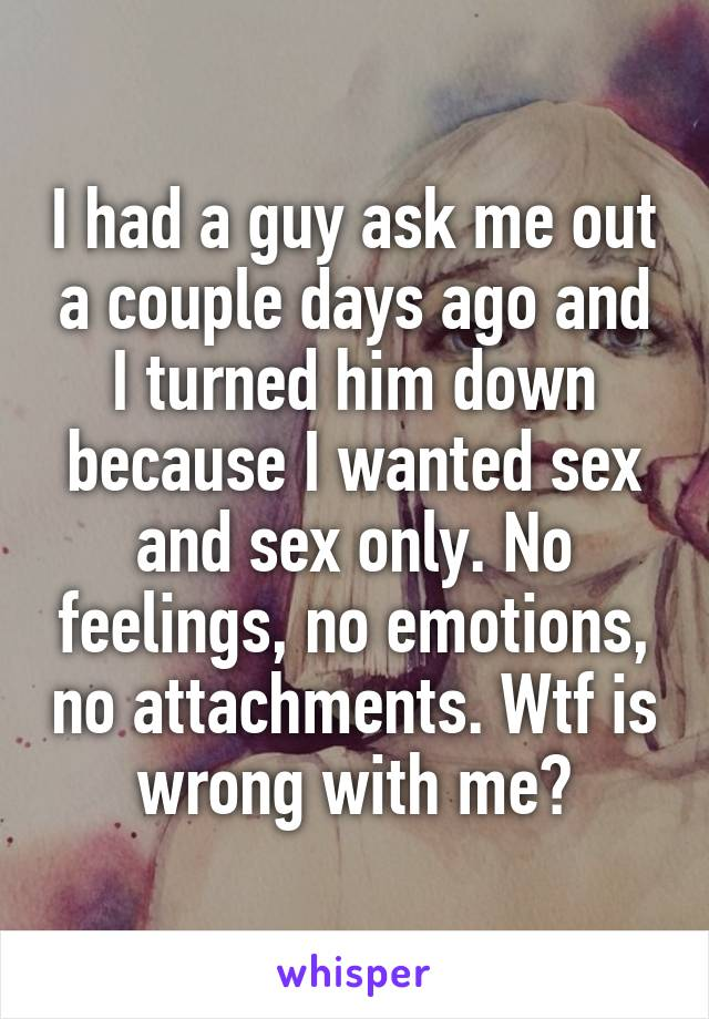I had a guy ask me out a couple days ago and I turned him down because I wanted sex and sex only. No feelings, no emotions, no attachments. Wtf is wrong with me?