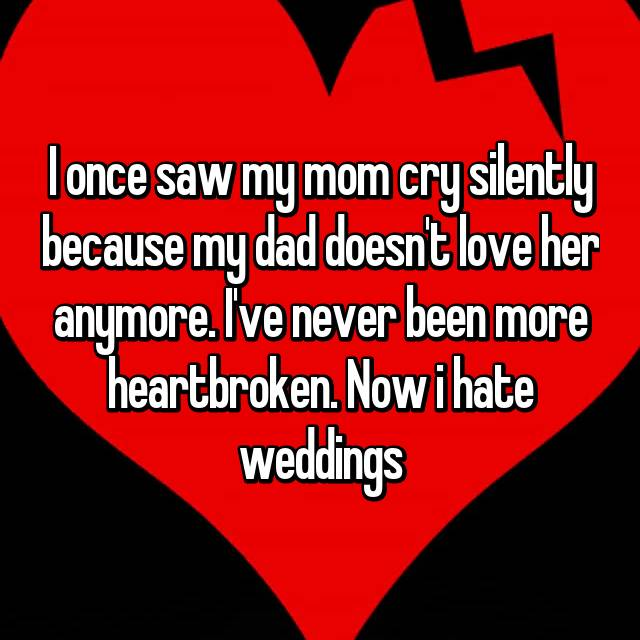 I once saw my mom cry silently because my dad doesn't love her anymore. I've never been more heartbroken. Now i hate weddings