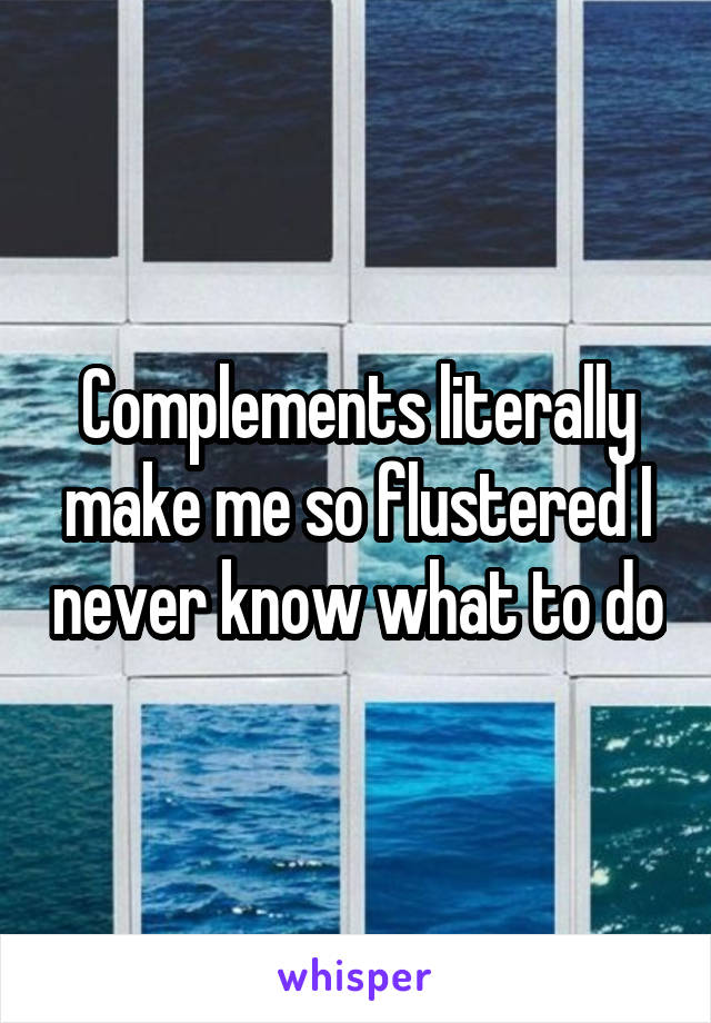 Complements literally make me so flustered I never know what to do