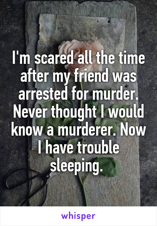 I'm scared all the time after my friend was arrested for murder. Never thought I would know a murderer. Now I have trouble sleeping.