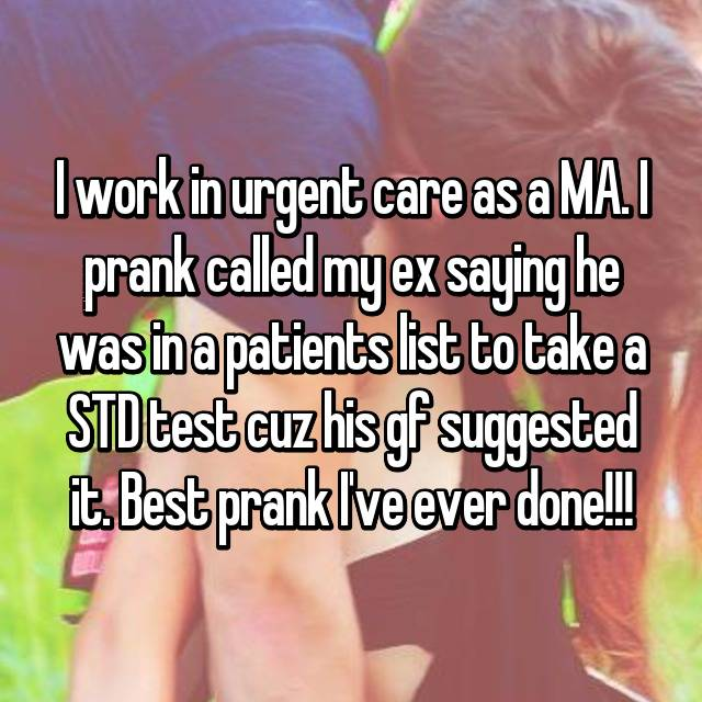 I work in urgent care as a MA. I prank called my ex saying he was in a patients list to take a STD test cuz his gf suggested it. Best prank I've ever done!!!