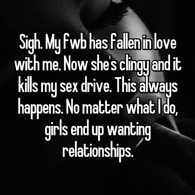 Sigh. My fwb has fallen in love with me. Now she's clingy and it kills my sex drive. This always happens. No matter what I do, girls end up wanting relationships.