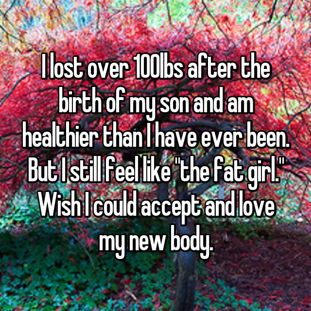 """I lost over 100lbs after the birth of my son and am healthier than I have ever been. But I still feel like """"the fat girl."""" Wish I could accept and love my new body."""