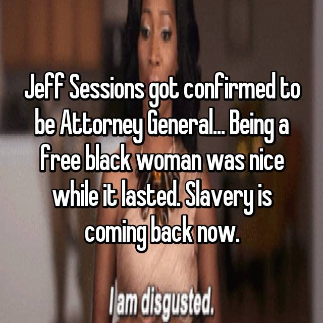Jeff Sessions got confirmed to be Attorney General... Being a free black woman was nice while it lasted. Slavery is coming back now.