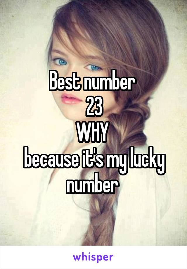 Best number 23 WHY because it's my lucky number