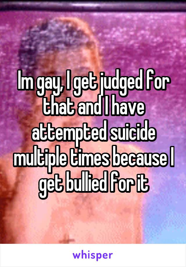 Im gay, I get judged for that and I have attempted suicide multiple times because I get bullied for it
