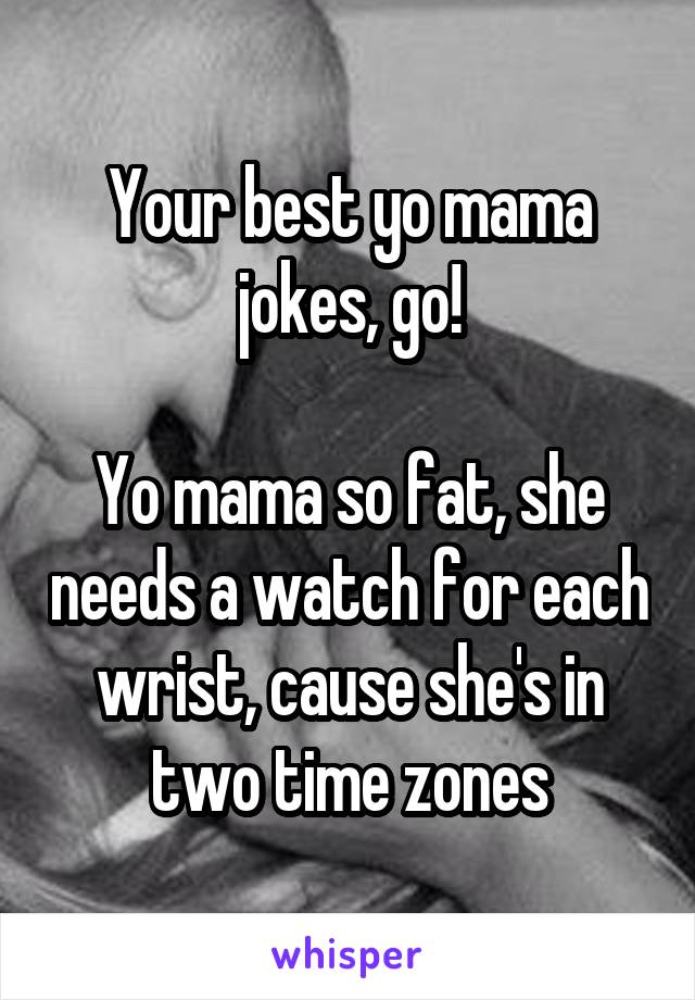 Your Best Yo Mama Jokes Go So Fat She Needs A Watch For Each