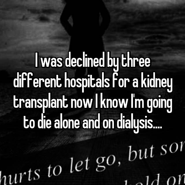 I was declined by three different hospitals for a kidney transplant now I know I'm going to die alone and on dialysis....