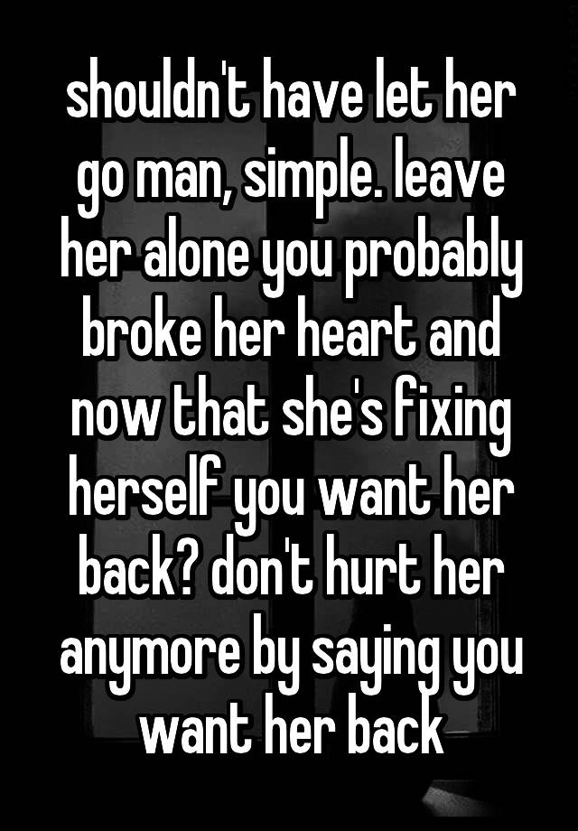 shouldn't have let her go man, simple  leave her alone you probably