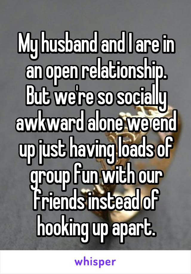 My husband and I are in an open relationship. But we're so socially awkward alone we end up just having loads of group fun with our friends instead of hooking up apart.