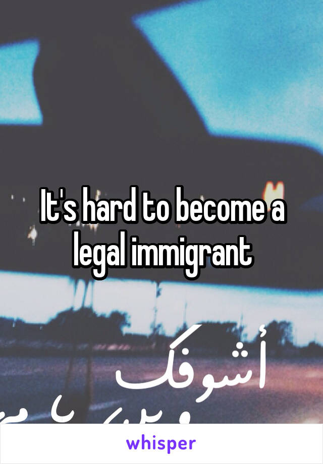 It's hard to become a legal immigrant