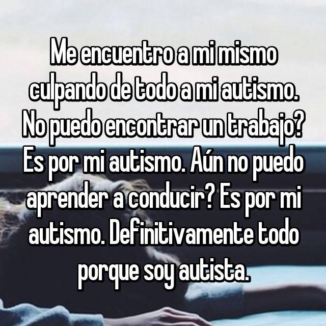 Me encuentro a mi mismo culpando de todo a mi autismo. No puedo encontrar un trabajo? Es por mi autismo. Aún no puedo aprender a conducir? Es por mi autismo. Definitivamente todo porque soy autista.