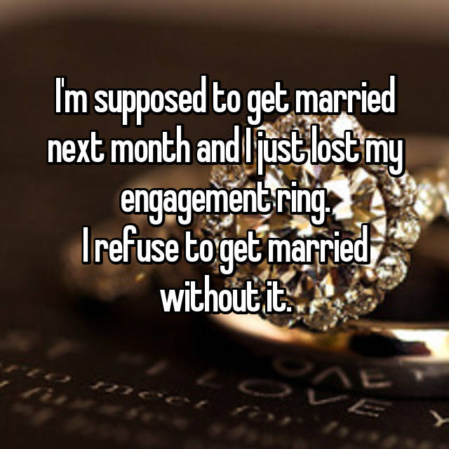 I'm supposed to get married next month and I just lost my engagement ring. I refuse to get married without it.