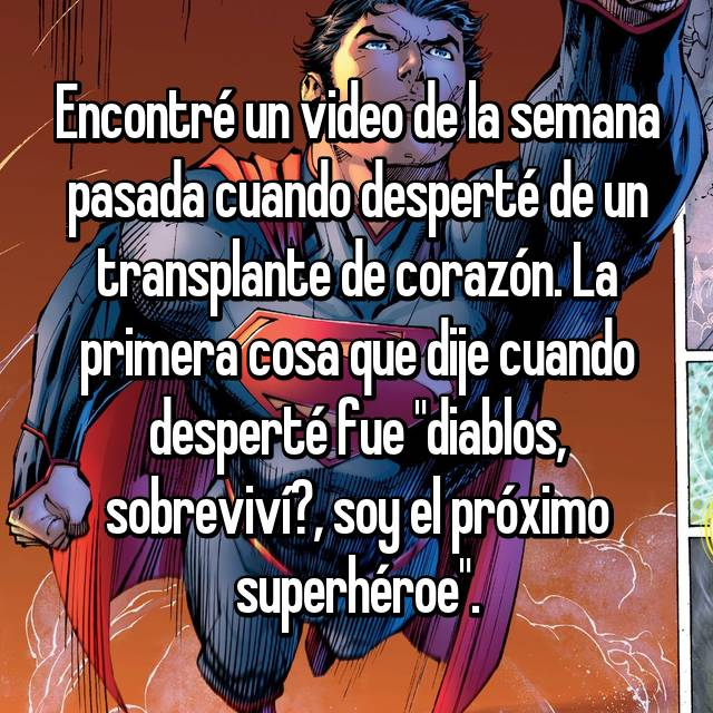 """Encontré un video de la semana pasada cuando desperté de un transplante de corazón. La primera cosa que dije cuando desperté fue """"diablos, sobreviví?, soy el próximo superhéroe""""."""