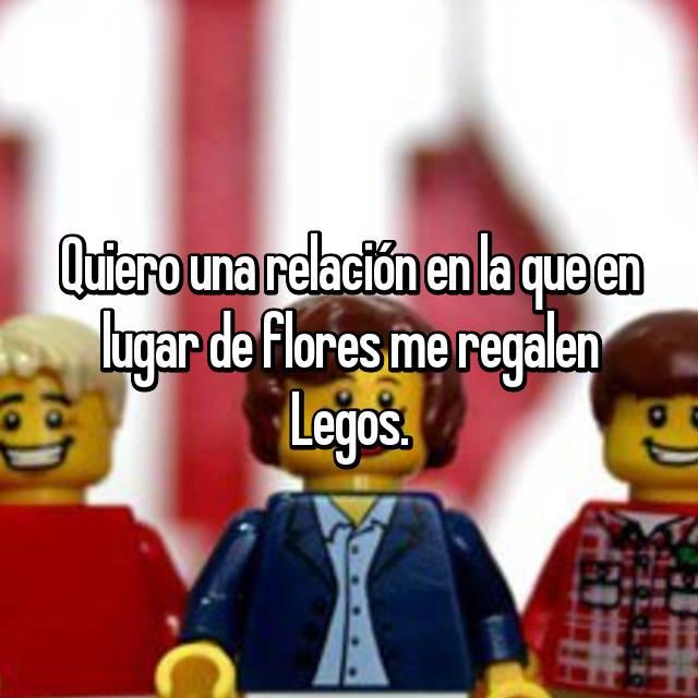 Quiero una relación en la que en lugar de flores me regalen Legos.