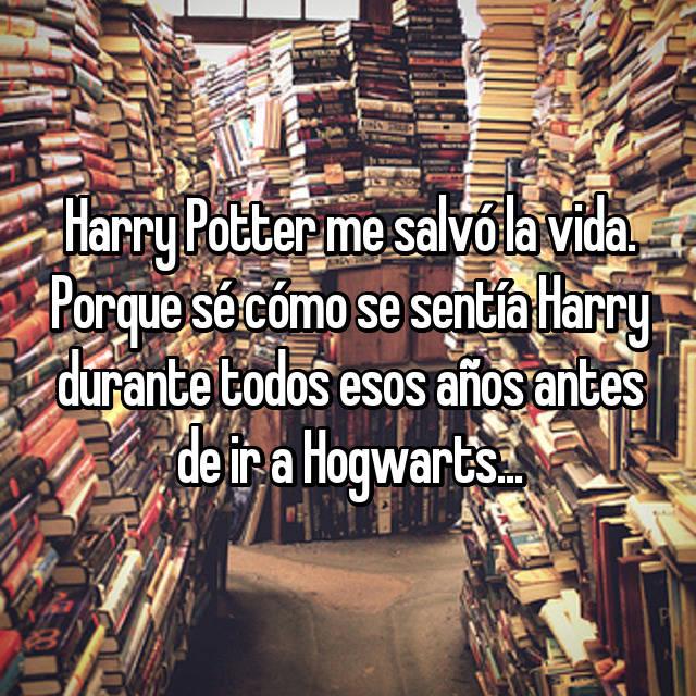 Harry Potter me salvó la vida. Porque sé cómo se sentía Harry durante todos esos años antes de ir a Hogwarts...