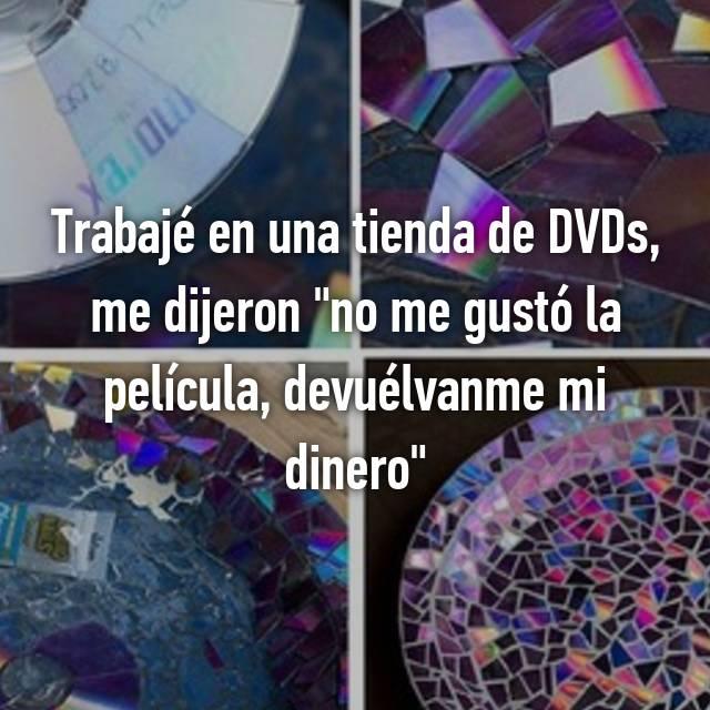 """Trabajé en una tienda de DVDs, me dijeron """"no me gustó la película, devuélvanme mi dinero"""""""