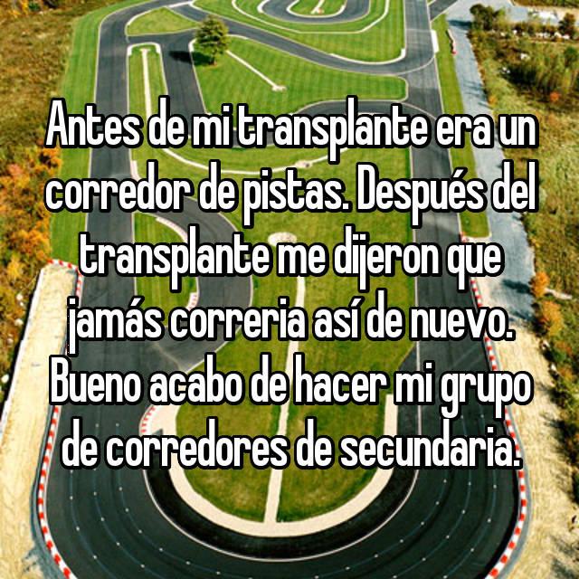 Antes de mi transplante era un corredor de pistas. Después del transplante me dijeron que jamás correria así de nuevo. Bueno acabo de hacer mi grupo de corredores de secundaria.