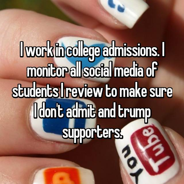I work in college admissions. I monitor all social media of students I review to make sure I don't admit and trump supporters.