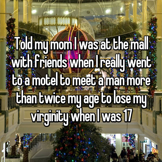 Told my mom I was at the mall with friends when I really went to a motel to meet a man more than twice my age to lose my virginity when I was 17