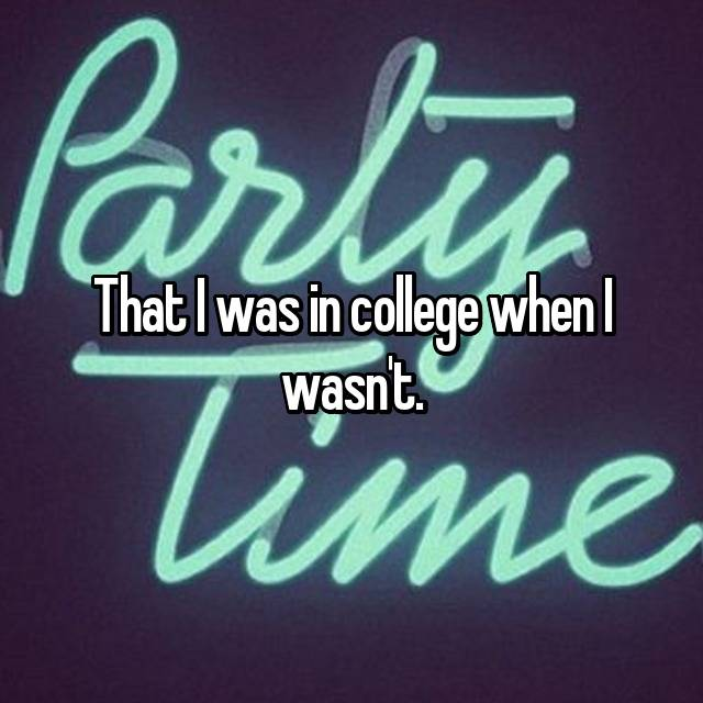 That I was in college when I wasn't.