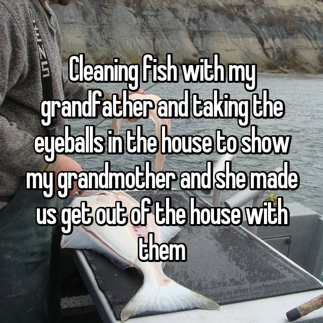 Cleaning fish with my grandfather and taking the eyeballs in the house to show my grandmother and she made us get out of the house with them