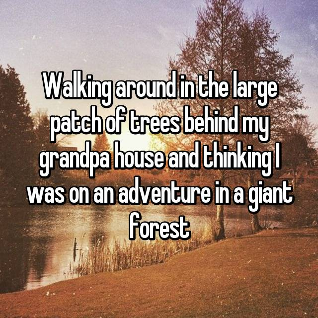 Walking around in the large patch of trees behind my grandpa house and thinking I was on an adventure in a giant forest