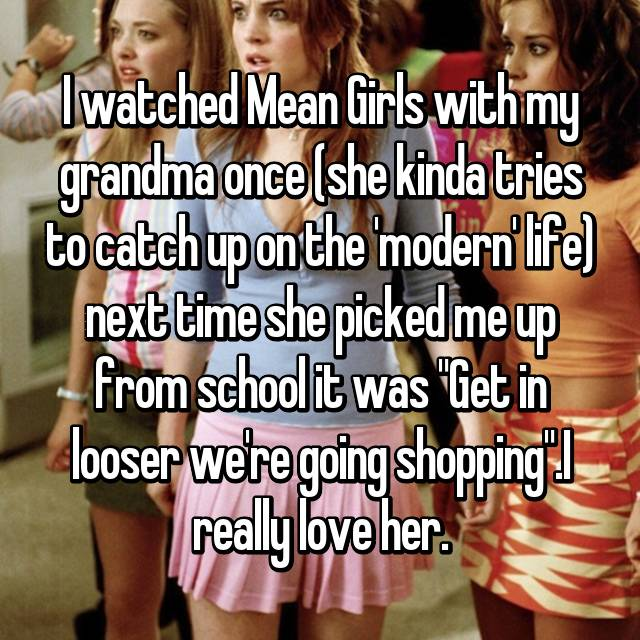 """I watched Mean Girls with my grandma once (she kinda tries to catch up on the 'modern' life) next time she picked me up from school it was """"Get in looser we're going shopping"""".I really love her."""