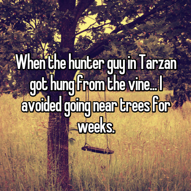 When the hunter guy in Tarzan got hung from the vine... I avoided going near trees for weeks.