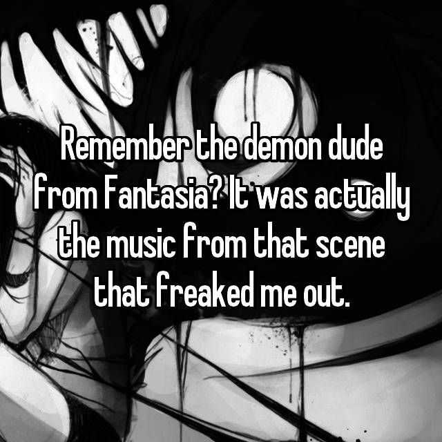 Remember the demon dude from Fantasia? It was actually the music from that scene that freaked me out.