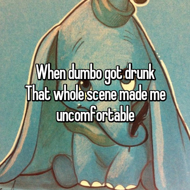 When dumbo got drunk That whole scene made me uncomfortable