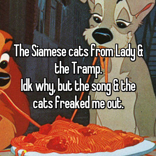 The Siamese cats from Lady & the Tramp. Idk why, but the song & the cats freaked me out.