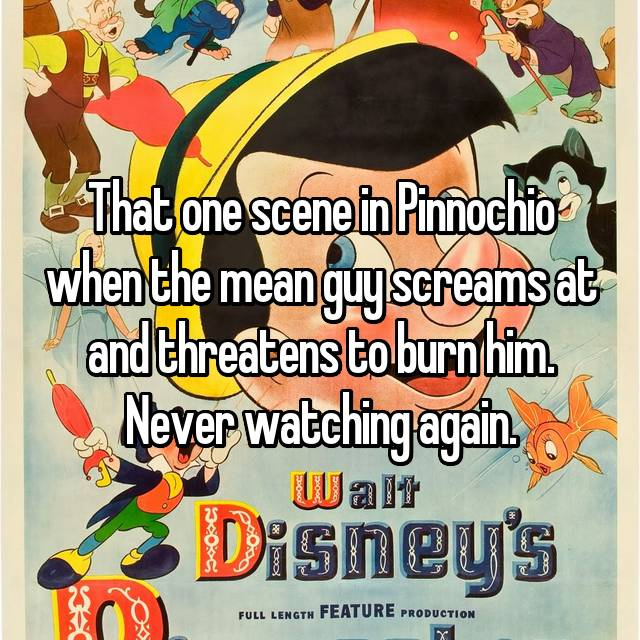 That one scene in Pinnochio when the mean guy screams at and threatens to burn him. Never watching again.
