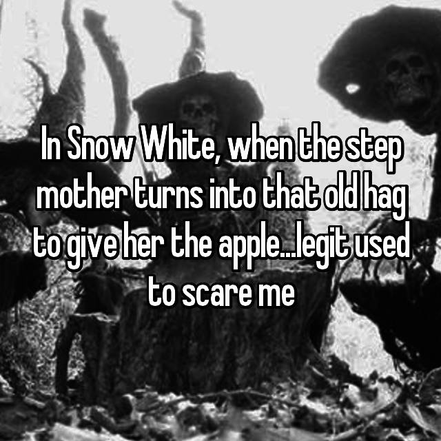 In Snow White, when the step mother turns into that old hag to give her the apple...legit used to scare me