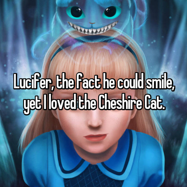 Lucifer, the fact he could smile, yet I loved the Cheshire Cat.