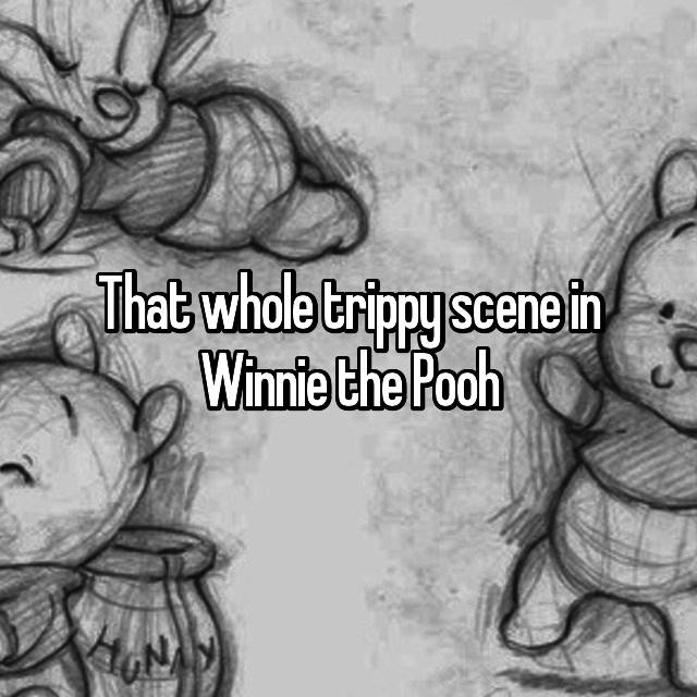That whole trippy scene in Winnie the Pooh