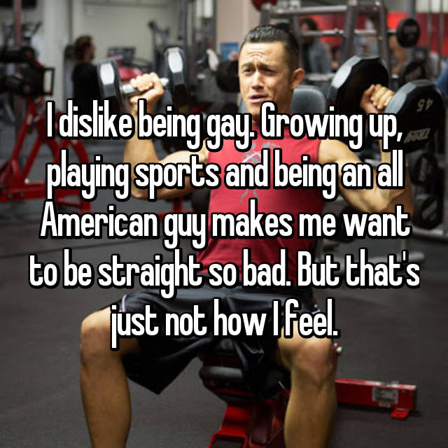 I dislike being gay. Growing up, playing sports and being an all American guy makes me want to be straight so bad. But that's just not how I feel.