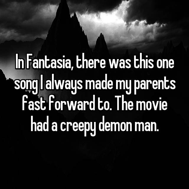 In Fantasia, there was this one song I always made my parents fast forward to. The movie had a creepy demon man.