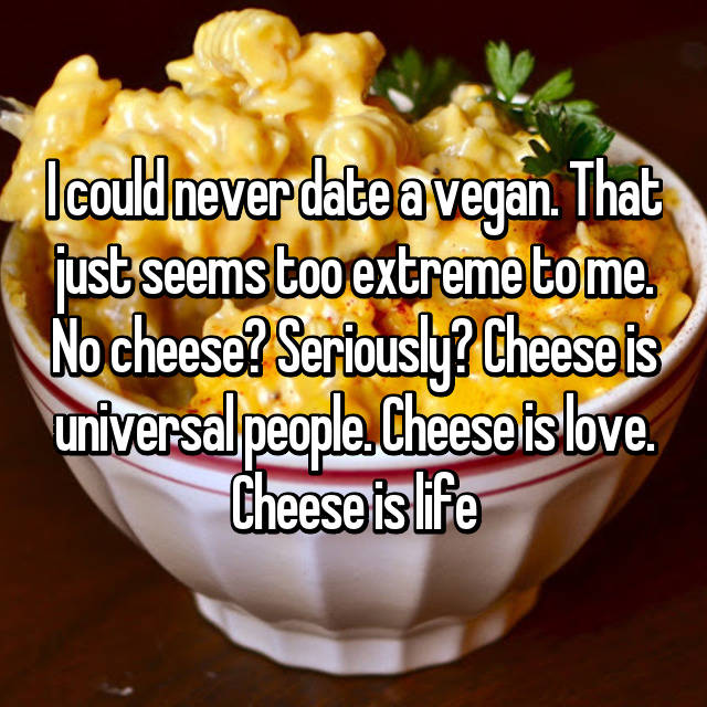 I could never date a vegan. That just seems too extreme to me. No cheese? Seriously? Cheese is universal people. Cheese is love. Cheese is life
