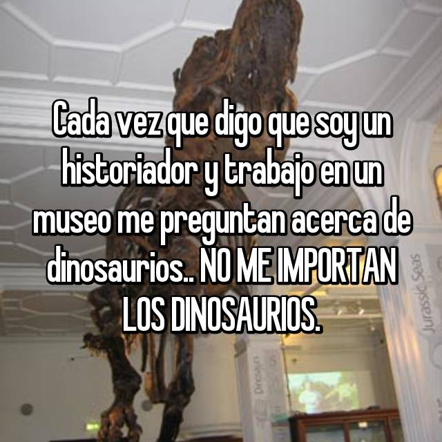 Cada vez que digo que soy un historiador y trabajo en un museo me preguntan acerca de dinosaurios.. NO ME IMPORTAN LOS DINOSAURIOS.