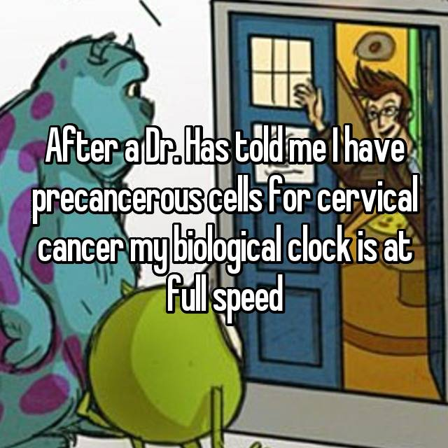 After a Dr. Has told me I have precancerous cells for cervical cancer my biological clock is at full speed 😳