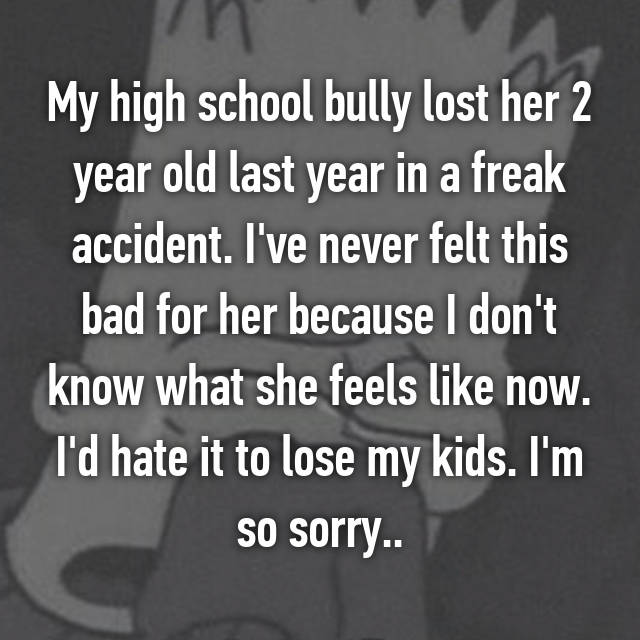 My high school bully lost her 2 year old last year in a freak accident. I've never felt this bad for her because I don't know what she feels like now. I'd hate it to lose my kids. I'm so sorry..