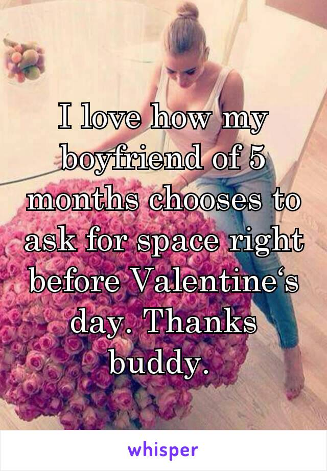 I love how my boyfriend of 5 months chooses to ask for space right before Valentine's day. Thanks buddy.