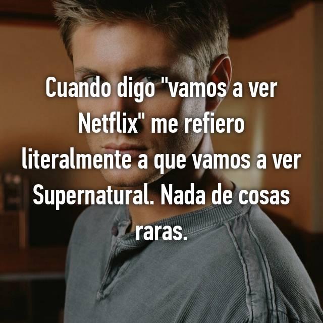 """Cuando digo """"vamos a ver Netflix"""" me refiero literalmente a que vamos a ver Supernatural. Nada de cosas raras."""