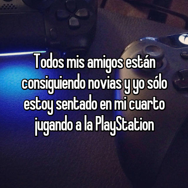 Todos mis amigos están consiguiendo novias y yo sólo estoy sentado en mi cuarto jugando a la PlayStation