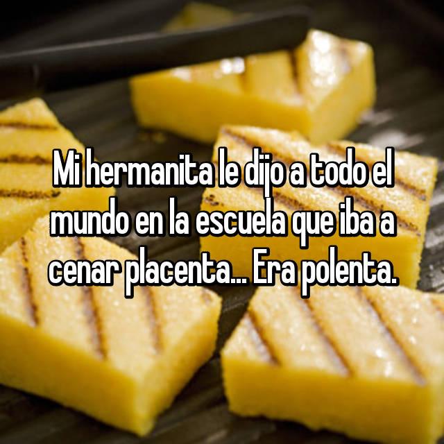Mi hermanita le dijo a todo el mundo en la escuela que iba a cenar placenta... Era polenta.